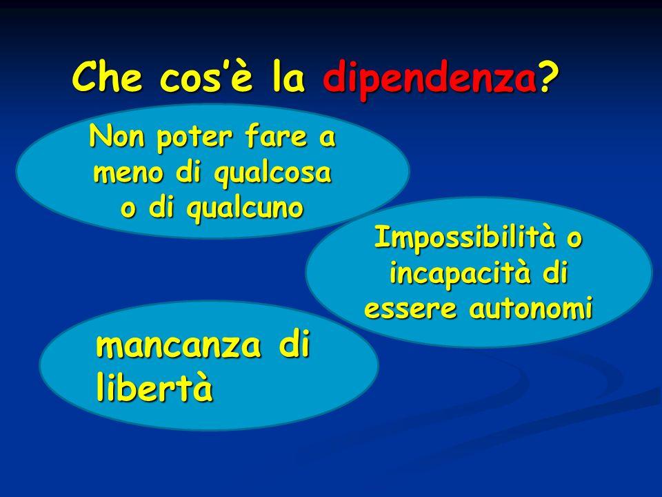 Che cosè la dipendenza? mancanza di libertà Non poter fare a meno di qualcosa o di qualcuno Impossibilità o incapacità di essere autonomi