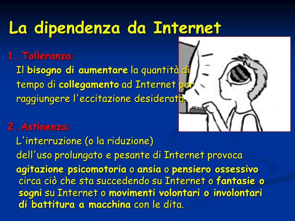 La dipendenza da Internet 1. Tolleranza: Il bisogno di aumentare la quantità di Il bisogno di aumentare la quantità di tempo di collegamento ad Intern