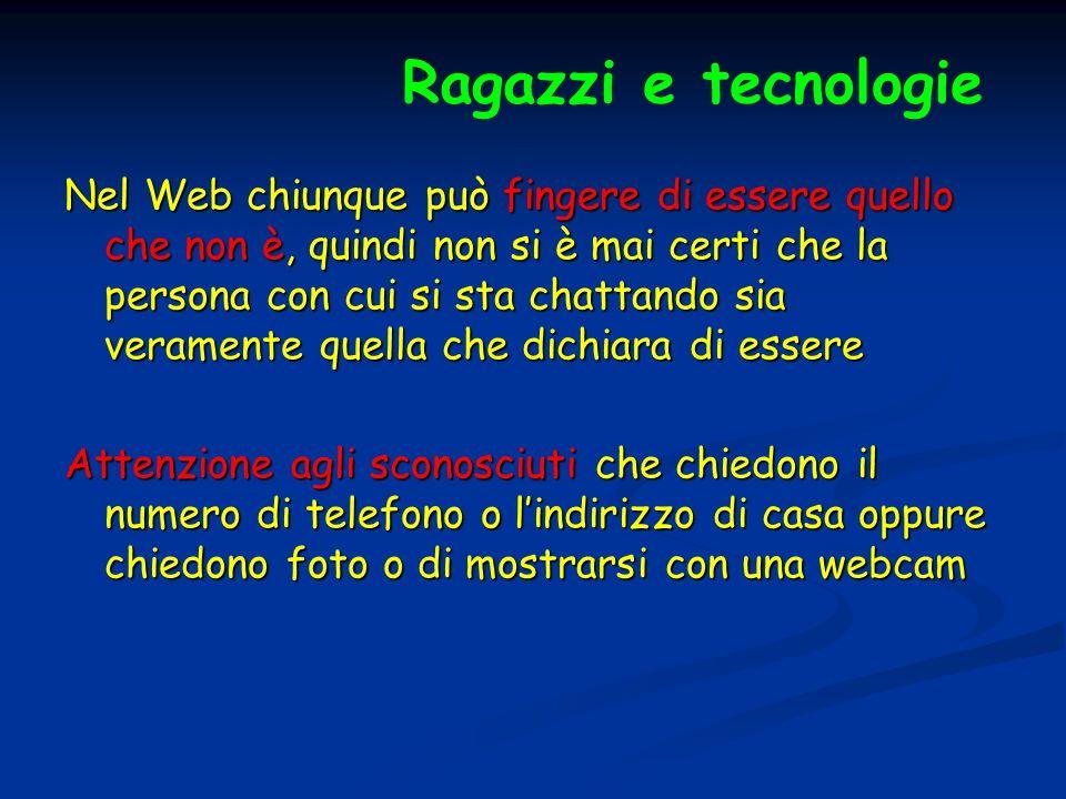 Ragazzi e tecnologie Nel Web chiunque può fingere di essere quello che non è, quindi non si è mai certi che la persona con cui si sta chattando sia ve