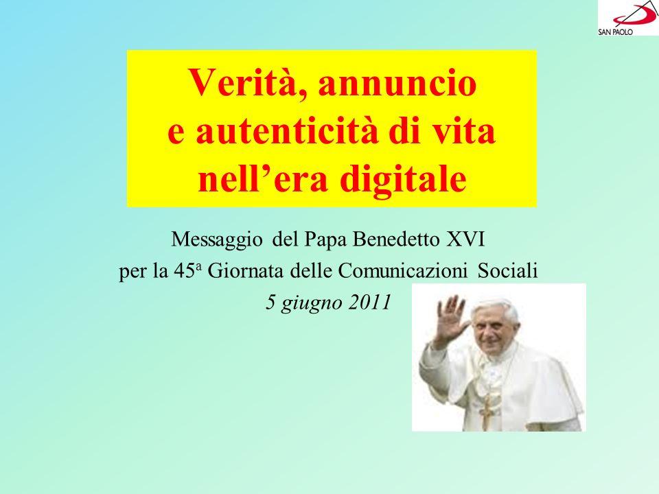 Verità, annuncio e autenticità di vita nellera digitale Messaggio del Papa Benedetto XVI per la 45 a Giornata delle Comunicazioni Sociali 5 giugno 201