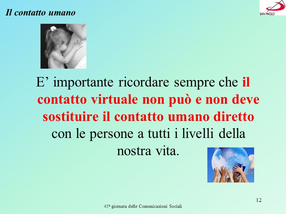 45 a giornata delle Comunicazioni Sociali 12 Il contatto umano E importante ricordare sempre che il contatto virtuale non può e non deve sostituire il