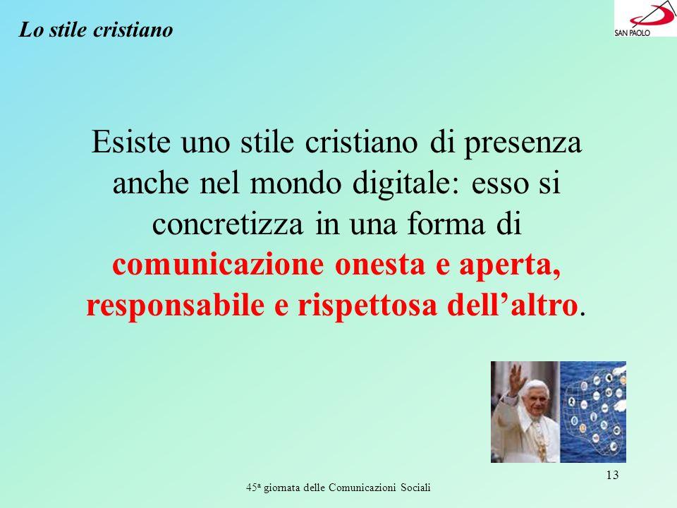 45 a giornata delle Comunicazioni Sociali 13 Lo stile cristiano Esiste uno stile cristiano di presenza anche nel mondo digitale: esso si concretizza in una forma di comunicazione onesta e aperta, responsabile e rispettosa dellaltro.