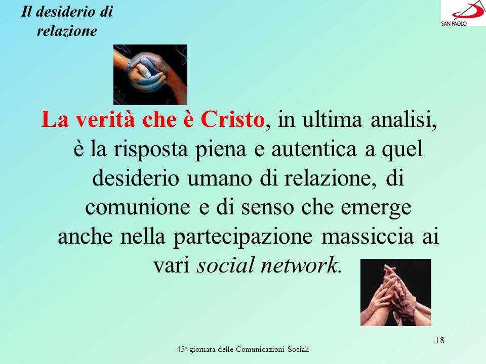 45 a giornata delle Comunicazioni Sociali 18 Il desiderio di relazione La verità che è Cristo, in ultima analisi, è la risposta piena e autentica a qu