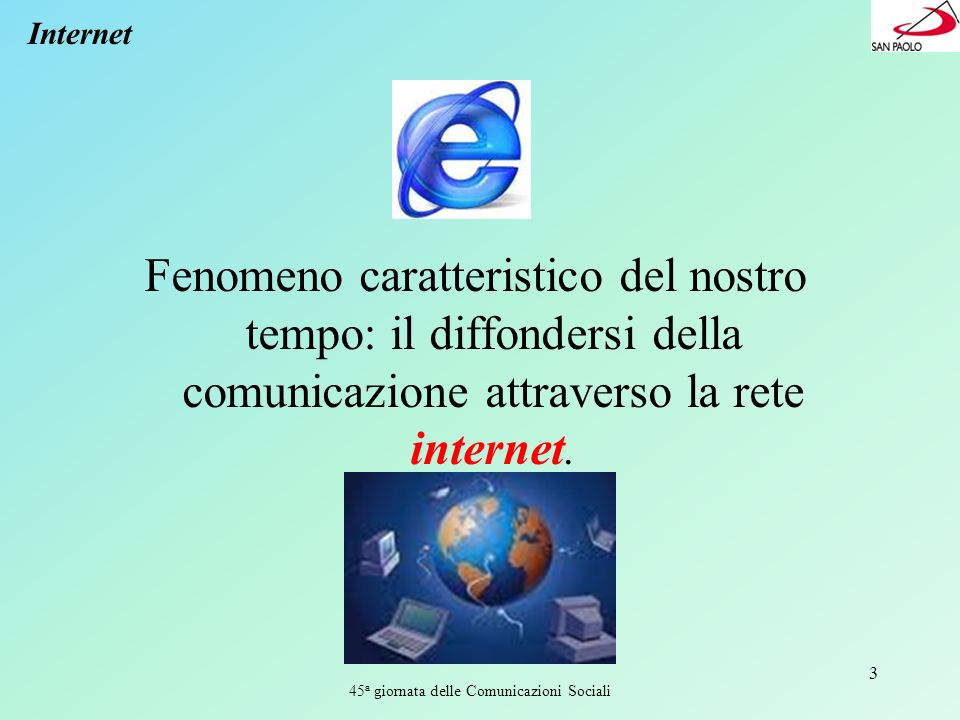 45 a giornata delle Comunicazioni Sociali 3 Internet Fenomeno caratteristico del nostro tempo: il diffondersi della comunicazione attraverso la rete i