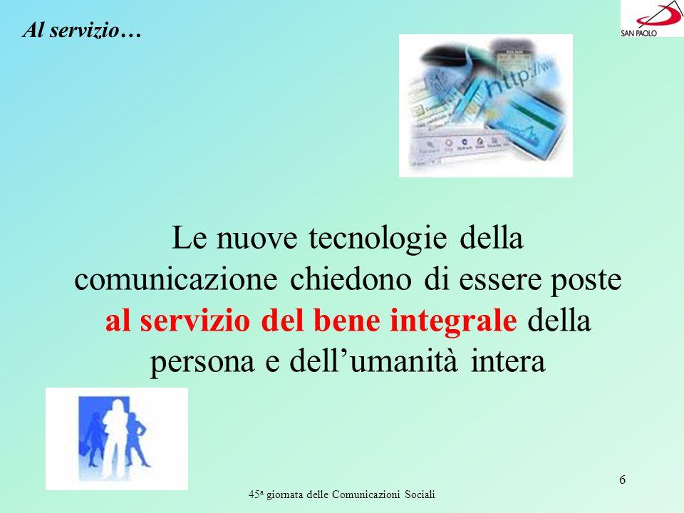 45 a giornata delle Comunicazioni Sociali 6 Al servizio… Le nuove tecnologie della comunicazione chiedono di essere poste al servizio del bene integrale della persona e dellumanità intera