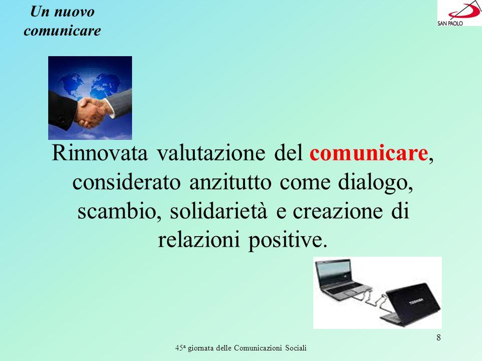 45 a giornata delle Comunicazioni Sociali 8 Un nuovo comunicare Rinnovata valutazione del comunicare, considerato anzitutto come dialogo, scambio, solidarietà e creazione di relazioni positive.