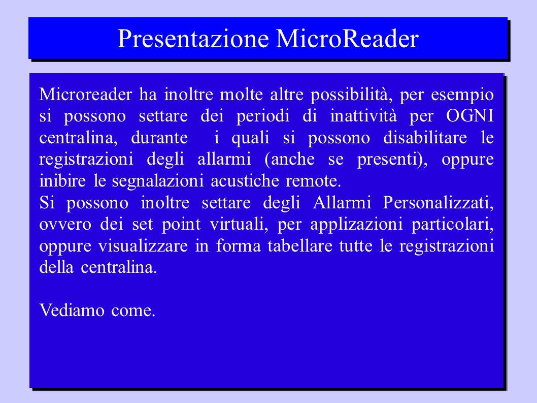 Presentazione MicroReader Microreader ha inoltre molte altre possibilità, per esempio si possono settare dei periodi di inattività per OGNI centralina, durante i quali si possono disabilitare le registrazioni degli allarmi (anche se presenti), oppure inibire le segnalazioni acustiche remote.