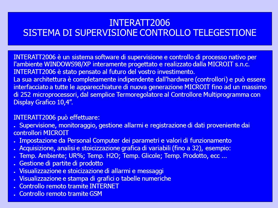 INTERATT2006 è un sistema software di supervisione e controllo di processo nativo per l ambiente WINDOWS98/XP interamente progettato e realizzato dalla MICROIT s.n.c.