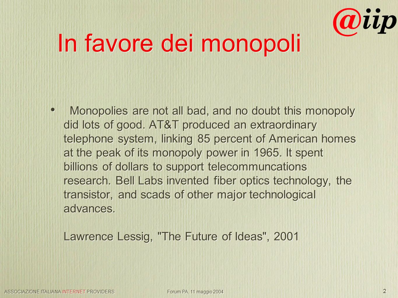 ASSOCIAZIONE ITALIANA INTERNET PROVIDERS Forum PA, 11 maggio 2004 2 In favore dei monopoli Monopolies are not all bad, and no doubt this monopoly did