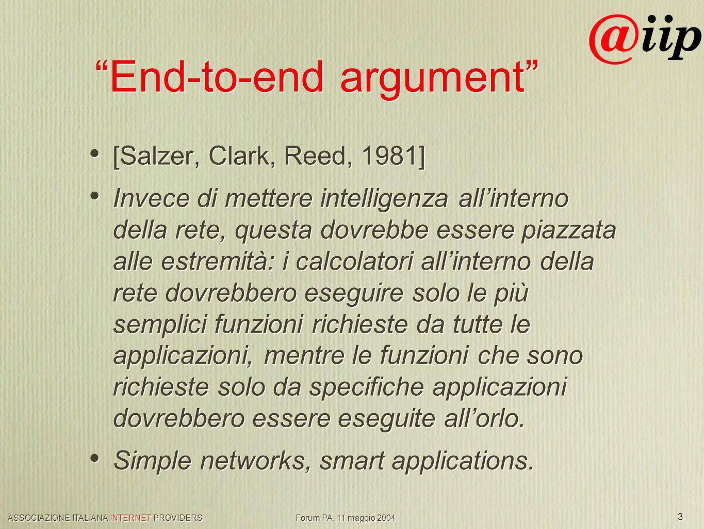 ASSOCIAZIONE ITALIANA INTERNET PROVIDERS Forum PA, 11 maggio 2004 3 End-to-end argument [Salzer, Clark, Reed, 1981] Invece di mettere intelligenza allinterno della rete, questa dovrebbe essere piazzata alle estremità: i calcolatori allinterno della rete dovrebbero eseguire solo le più semplici funzioni richieste da tutte le applicazioni, mentre le funzioni che sono richieste solo da specifiche applicazioni dovrebbero essere eseguite allorlo.