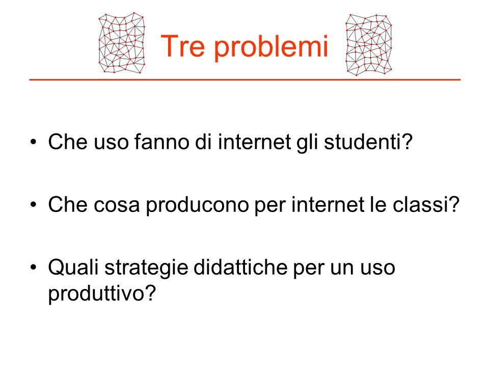 Tre problemi Che uso fanno di internet gli studenti? Che cosa producono per internet le classi? Quali strategie didattiche per un uso produttivo?