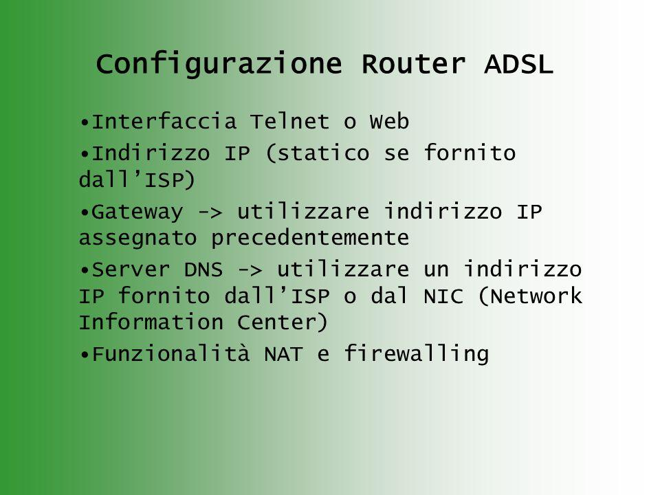 Configurazione Router ADSL Interfaccia Telnet o Web Indirizzo IP (statico se fornito dallISP) Gateway -> utilizzare indirizzo IP assegnato precedentemente Server DNS -> utilizzare un indirizzo IP fornito dallISP o dal NIC (Network Information Center) Funzionalità NAT e firewalling