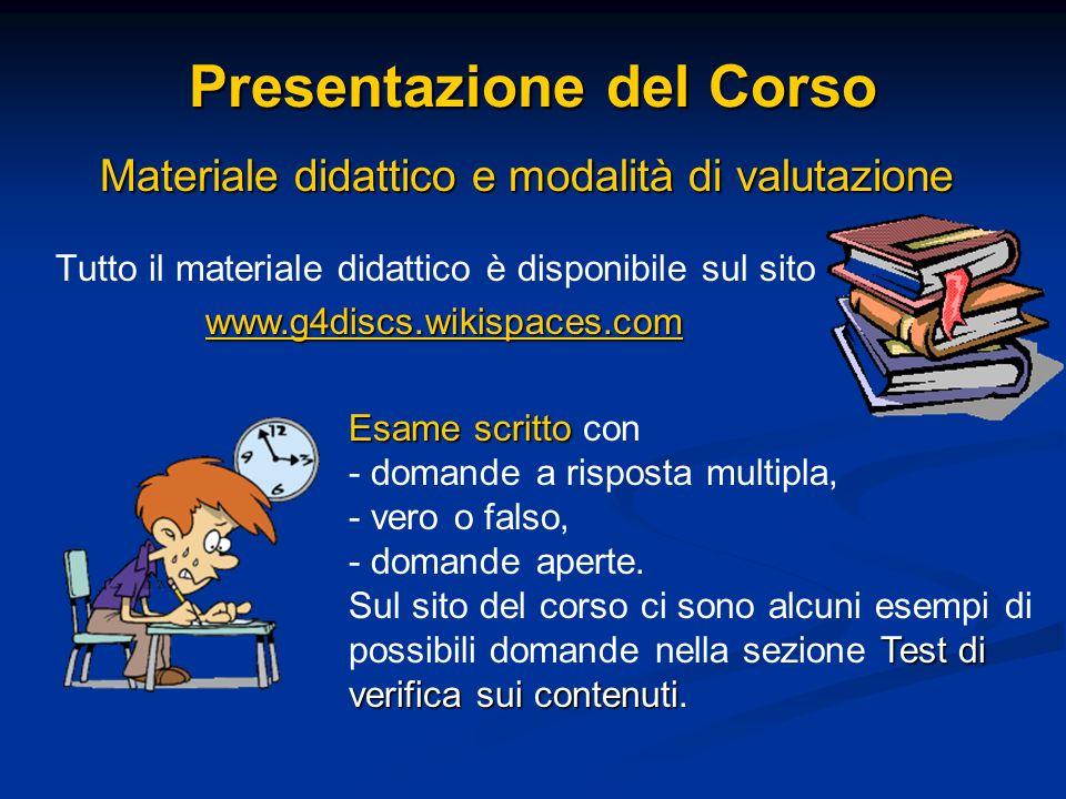Presentazione del Corso Materiale didattico e modalità di valutazione Tutto il materiale didattico è disponibile sul sito www.g4discs.wikispaces.com E