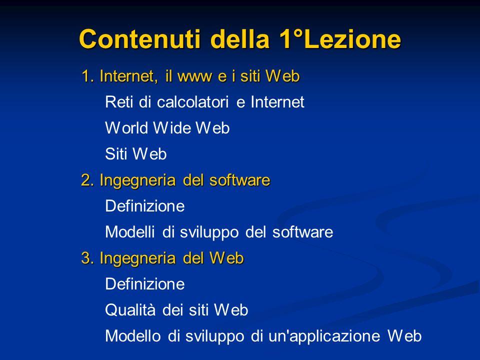 Contenuti della 1°Lezione 1. Internet, il www e i siti Web Reti di calcolatori e Internet World Wide Web Siti Web 2. Ingegneria del software Definizio