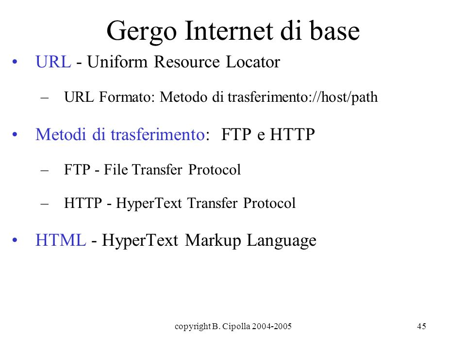 copyright B. Cipolla 2004-200545 Gergo Internet di base URL - Uniform Resource Locator –URL Formato: Metodo di trasferimento://host/path Metodi di tra