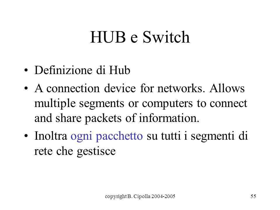copyright B. Cipolla 2004-200555 HUB e Switch Definizione di Hub A connection device for networks. Allows multiple segments or computers to connect an