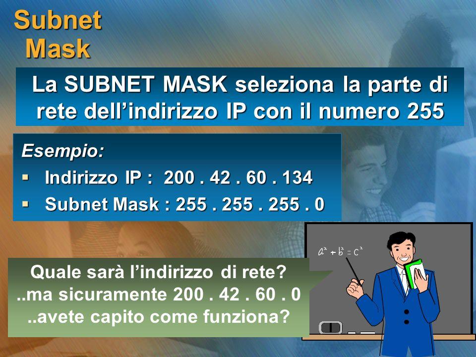 Subnet Mask Esempio: Indirizzo IP : 200. 42. 60. 134 Indirizzo IP : 200. 42. 60. 134 Subnet Mask : 255. 255. 255. 0 Subnet Mask : 255. 255. 255. 0 Qua