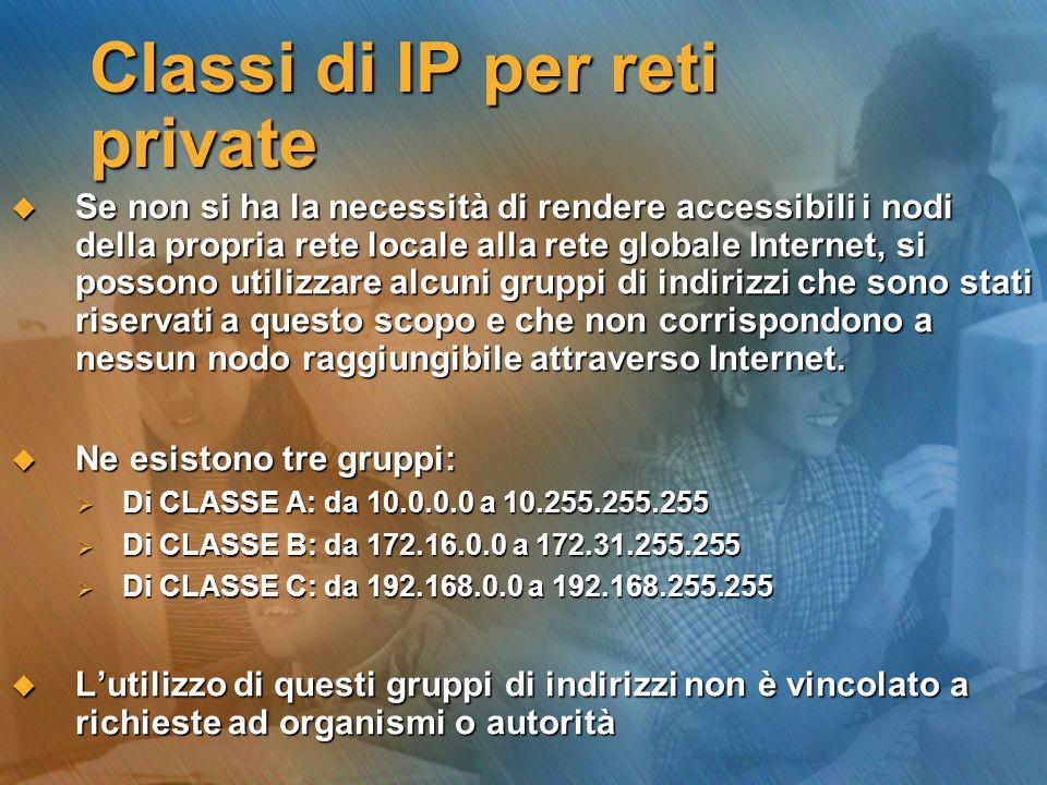 Classi di IP per reti private Se non si ha la necessità di rendere accessibili i nodi della propria rete locale alla rete globale Internet, si possono