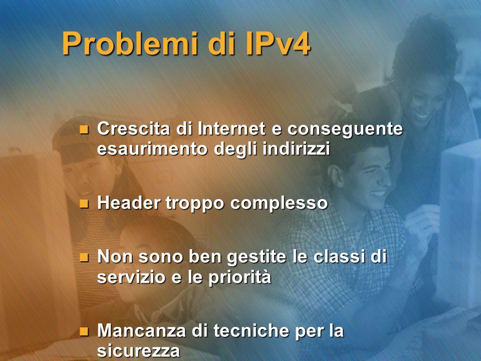 Problemi di IPv4 n Crescita di Internet e conseguente esaurimento degli indirizzi n Header troppo complesso n Non sono ben gestite le classi di serviz