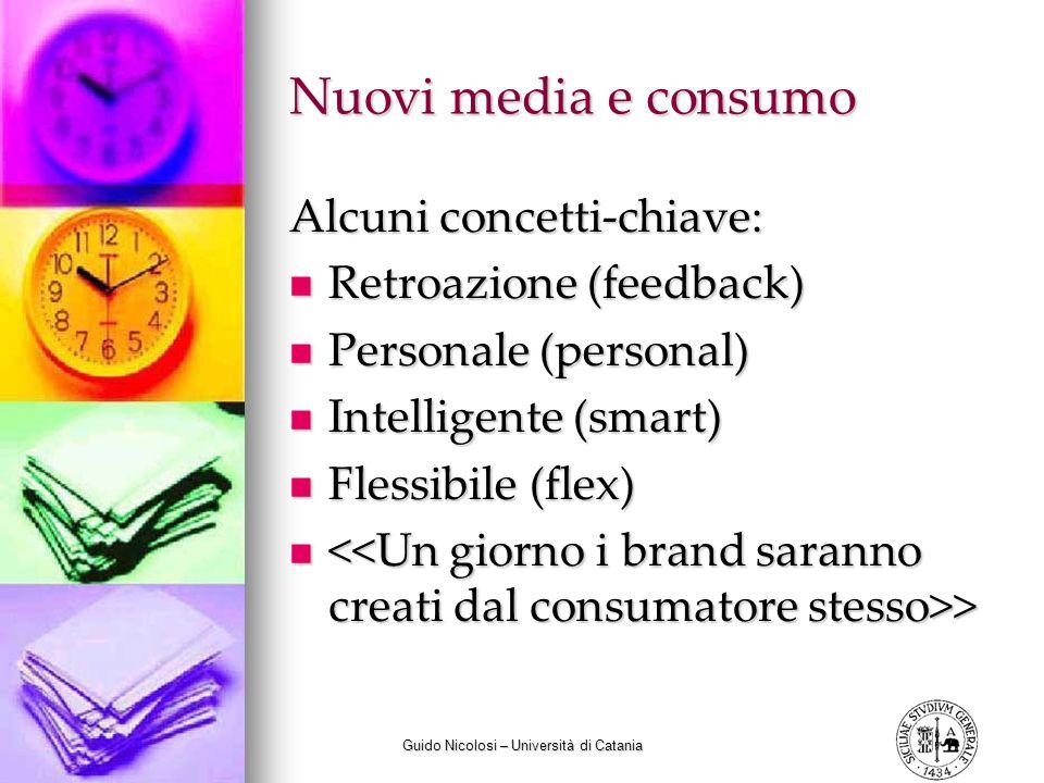 Guido Nicolosi – Università di Catania Nuovi media e consumo Alcuni concetti-chiave: Retroazione (feedback) Retroazione (feedback) Personale (personal) Personale (personal) Intelligente (smart) Intelligente (smart) Flessibile (flex) Flessibile (flex) > >