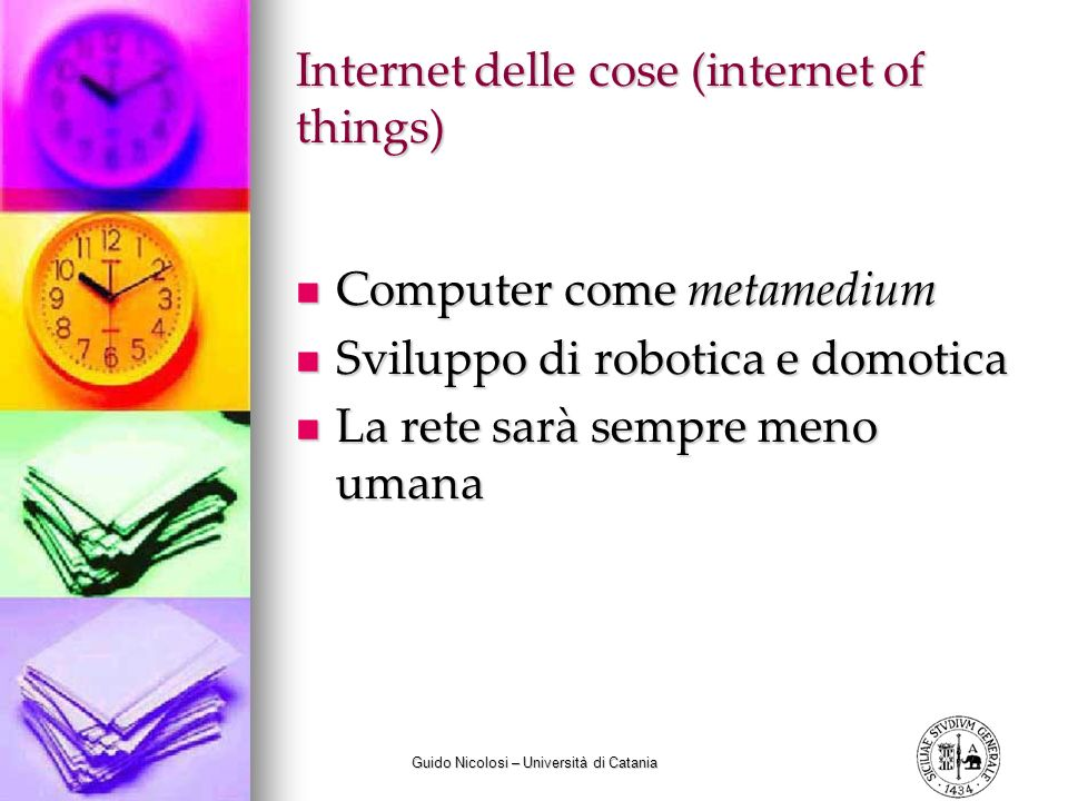 Guido Nicolosi – Università di Catania Internet delle cose (internet of things) Computer come metamedium Computer come metamedium Sviluppo di robotica e domotica Sviluppo di robotica e domotica La rete sarà sempre meno umana La rete sarà sempre meno umana