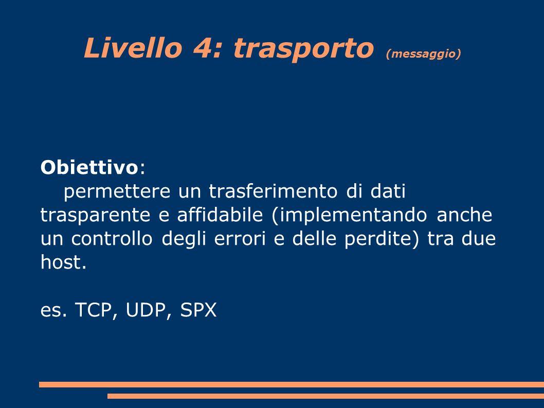 Livello 4: trasporto (messaggio) Obiettivo: permettere un trasferimento di dati trasparente e affidabile (implementando anche un controllo degli errori e delle perdite) tra due host.