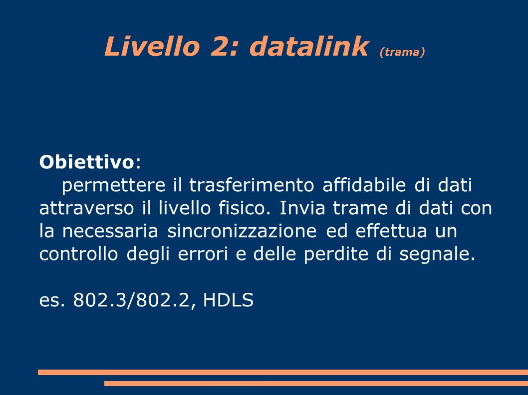 Livello 2: datalink (trama) Obiettivo: permettere il trasferimento affidabile di dati attraverso il livello fisico.