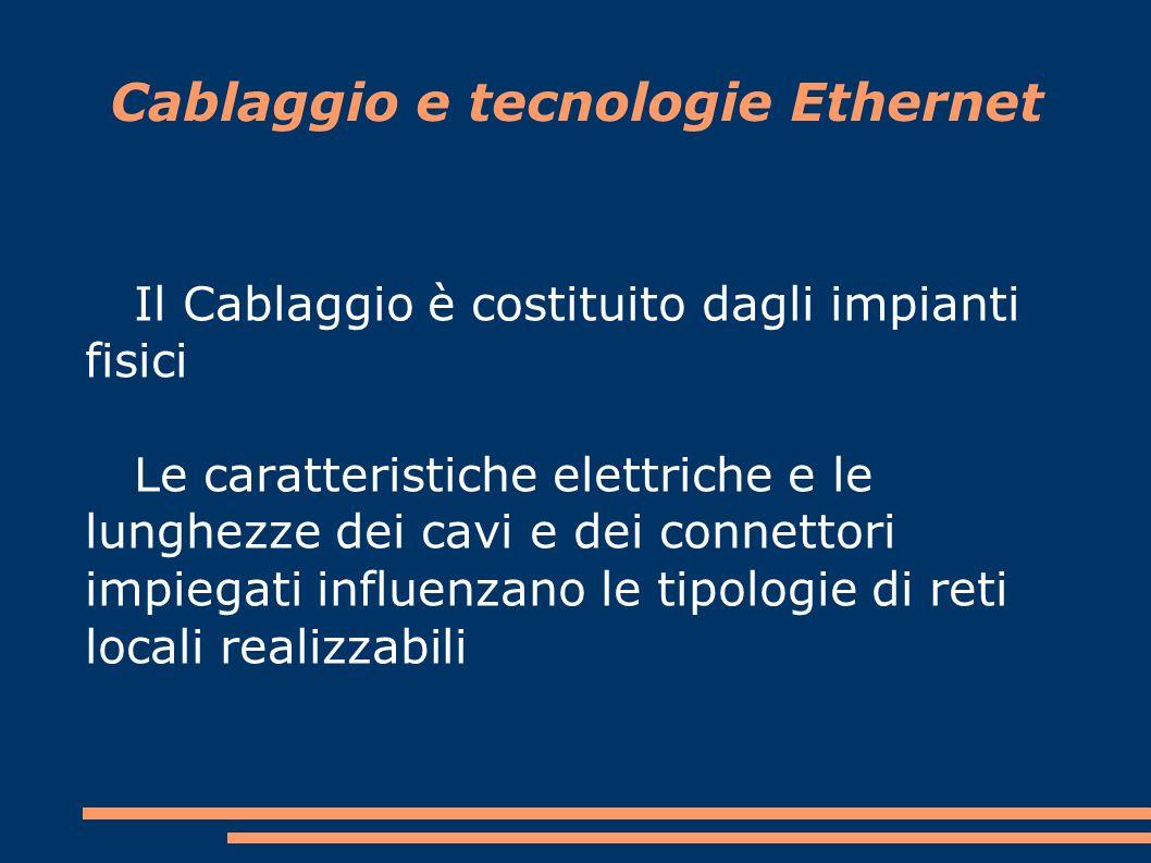 Cablaggio e tecnologie Ethernet Il Cablaggio è costituito dagli impianti fisici Le caratteristiche elettriche e le lunghezze dei cavi e dei connettori impiegati influenzano le tipologie di reti locali realizzabili