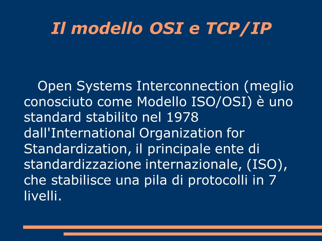 Il modello OSI e TCP/IP Un modello standard di riferimento per l interconnessione di sistemi aperti.