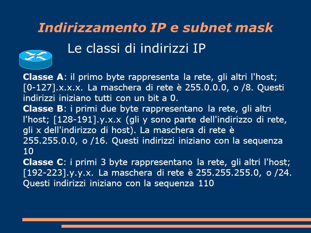 Indirizzamento IP e subnet mask Le classi di indirizzi IP Classe A: il primo byte rappresenta la rete, gli altri l host; [0-127].x.x.x.