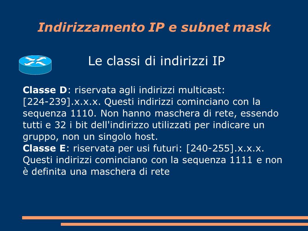 Indirizzamento IP e subnet mask Le classi di indirizzi IP Classe D: riservata agli indirizzi multicast: [224-239].x.x.x.
