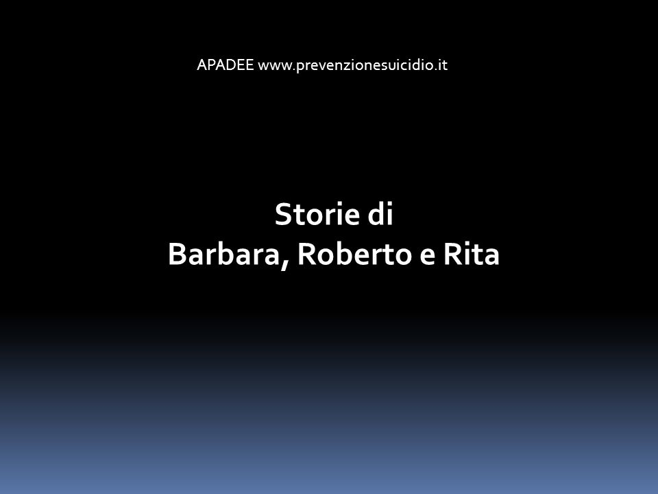 APADEE www.prevenzionesuicidio.it Storie di Barbara, Roberto e Rita