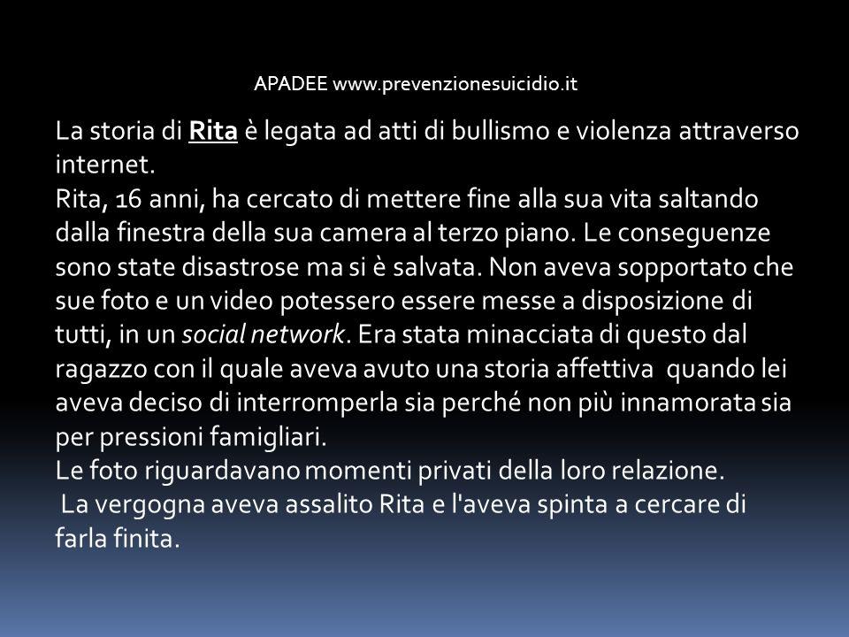APADEE www.prevenzionesuicidio.it La storia di Rita è legata ad atti di bullismo e violenza attraverso internet. Rita, 16 anni, ha cercato di mettere