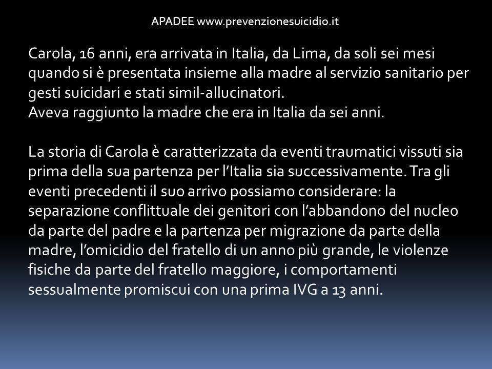 APADEE www.prevenzionesuicidio.it Carola, 16 anni, era arrivata in Italia, da Lima, da soli sei mesi quando si è presentata insieme alla madre al serv
