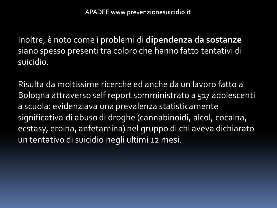 APADEE www.prevenzionesuicidio.it Inoltre, è noto come i problemi di dipendenza da sostanze siano spesso presenti tra coloro che hanno fatto tentativi
