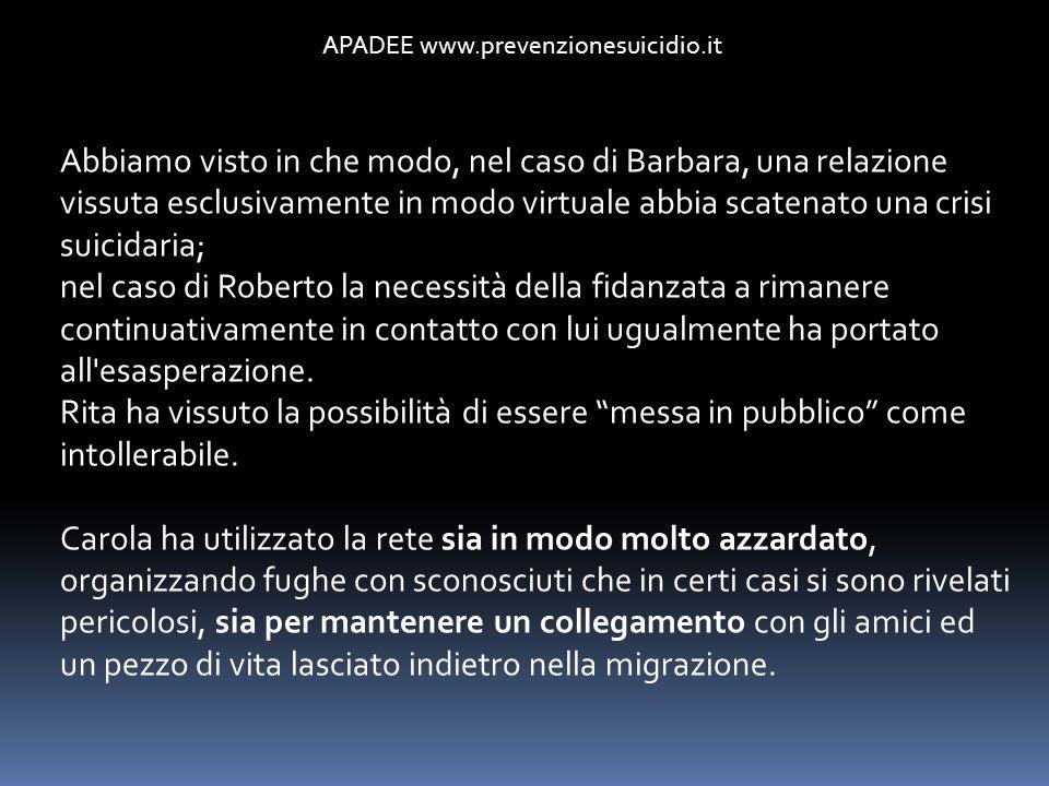 APADEE www.prevenzionesuicidio.it Abbiamo visto in che modo, nel caso di Barbara, una relazione vissuta esclusivamente in modo virtuale abbia scatenat