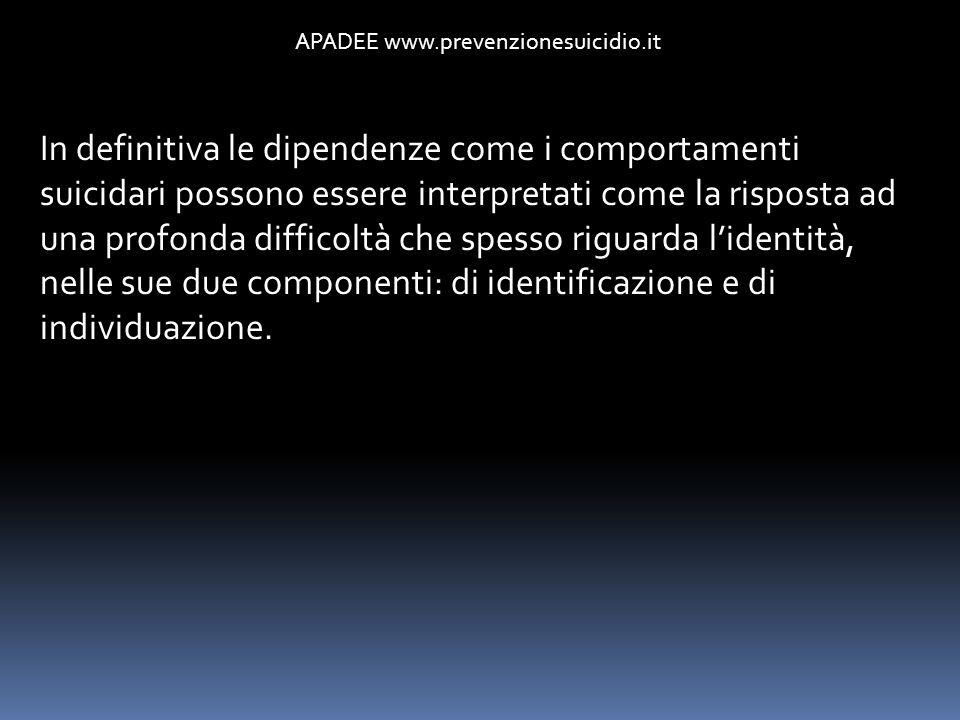 APADEE www.prevenzionesuicidio.it In definitiva le dipendenze come i comportamenti suicidari possono essere interpretati come la risposta ad una profo