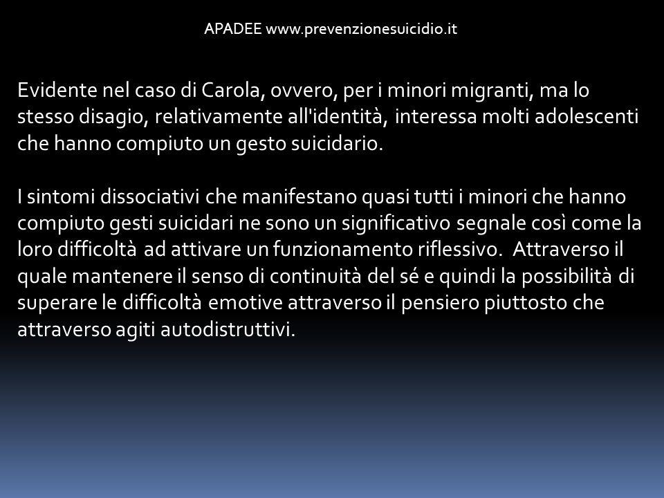 APADEE www.prevenzionesuicidio.it Evidente nel caso di Carola, ovvero, per i minori migranti, ma lo stesso disagio, relativamente all'identità, intere