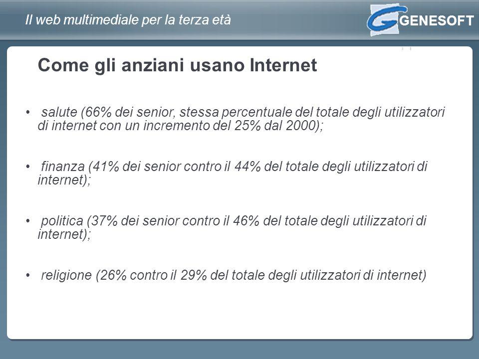 GENESOFT Il web multimediale per la terza età salute (66% dei senior, stessa percentuale del totale degli utilizzatori di internet con un incremento del 25% dal 2000); finanza (41% dei senior contro il 44% del totale degli utilizzatori di internet); politica (37% dei senior contro il 46% del totale degli utilizzatori di internet); religione (26% contro il 29% del totale degli utilizzatori di internet) Come gli anziani usano Internet