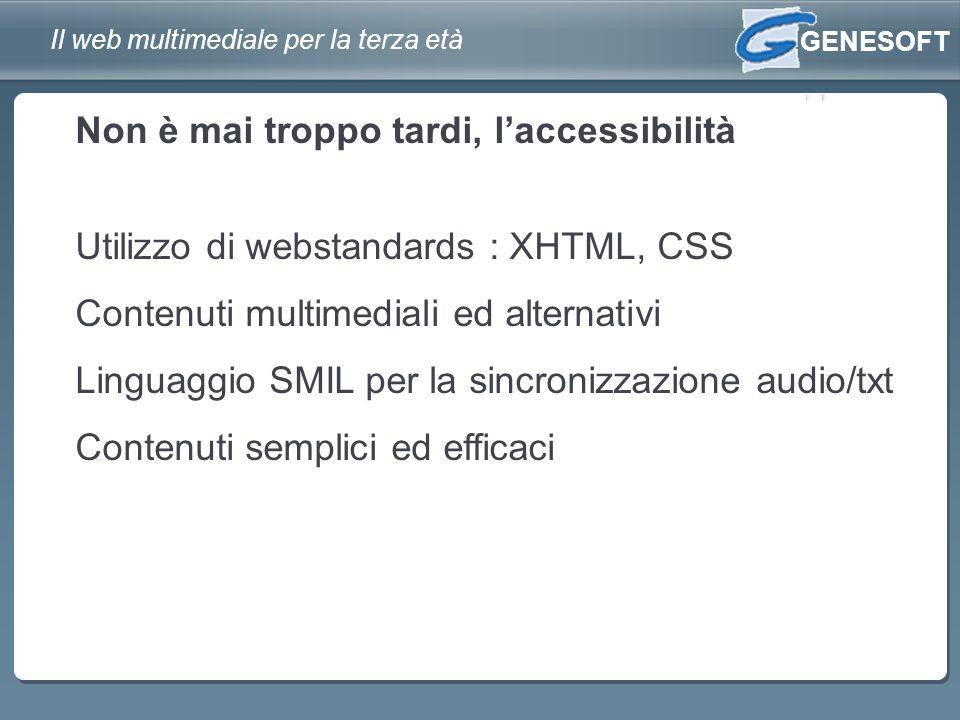 GENESOFT Il web multimediale per la terza età Utilizzo di webstandards : XHTML, CSS Contenuti multimediali ed alternativi Linguaggio SMIL per la sincronizzazione audio/txt Contenuti semplici ed efficaci Non è mai troppo tardi, laccessibilità
