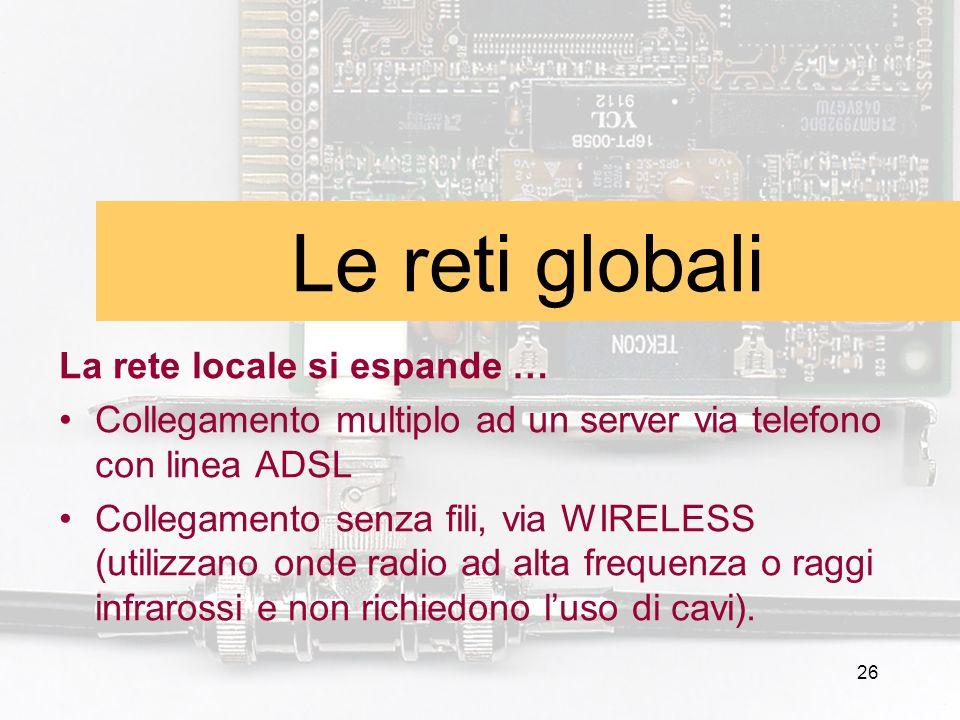 26 Le reti globali La rete locale si espande … Collegamento multiplo ad un server via telefono con linea ADSL Collegamento senza fili, via WIRELESS (u