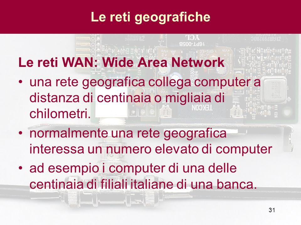 31 Le reti WAN: Wide Area Network una rete geografica collega computer a distanza di centinaia o migliaia di chilometri. normalmente una rete geografi