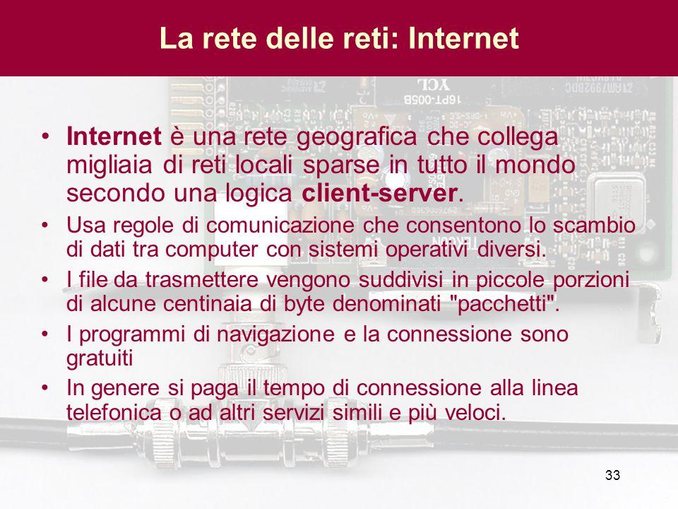 33 La rete delle reti: Internet Internet è una rete geografica che collega migliaia di reti locali sparse in tutto il mondo secondo una logica client-