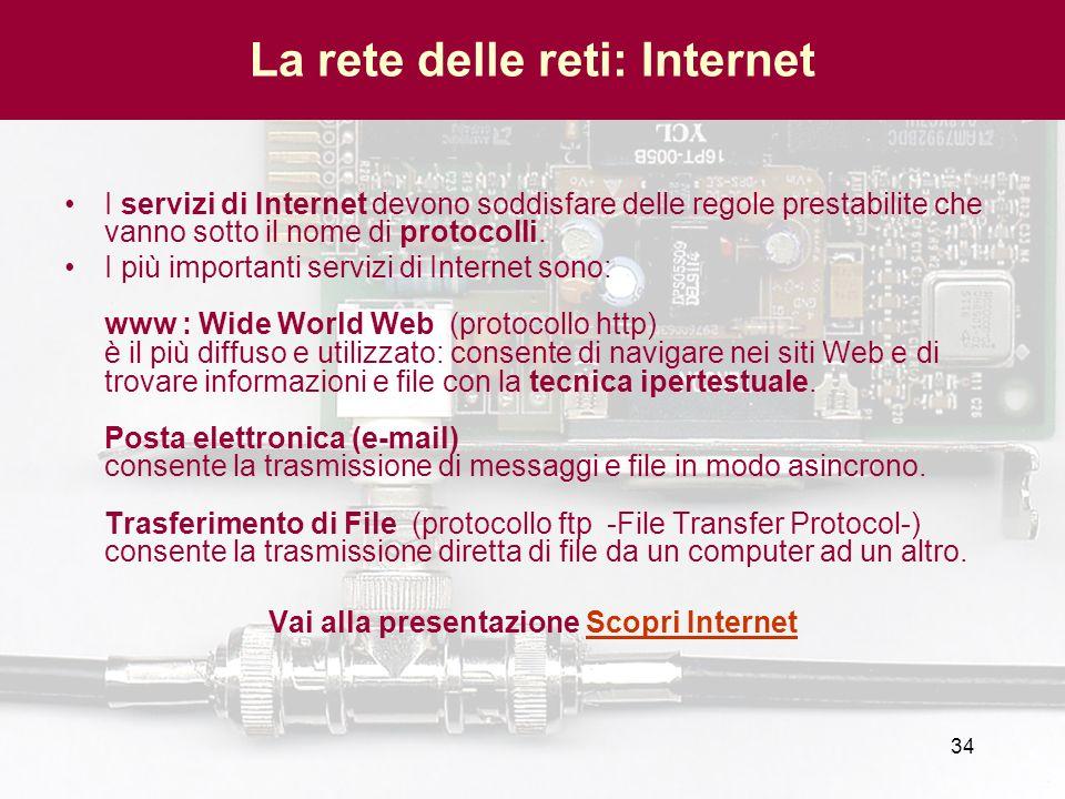 34 La rete delle reti: Internet I servizi di Internet devono soddisfare delle regole prestabilite che vanno sotto il nome di protocolli. I più importa