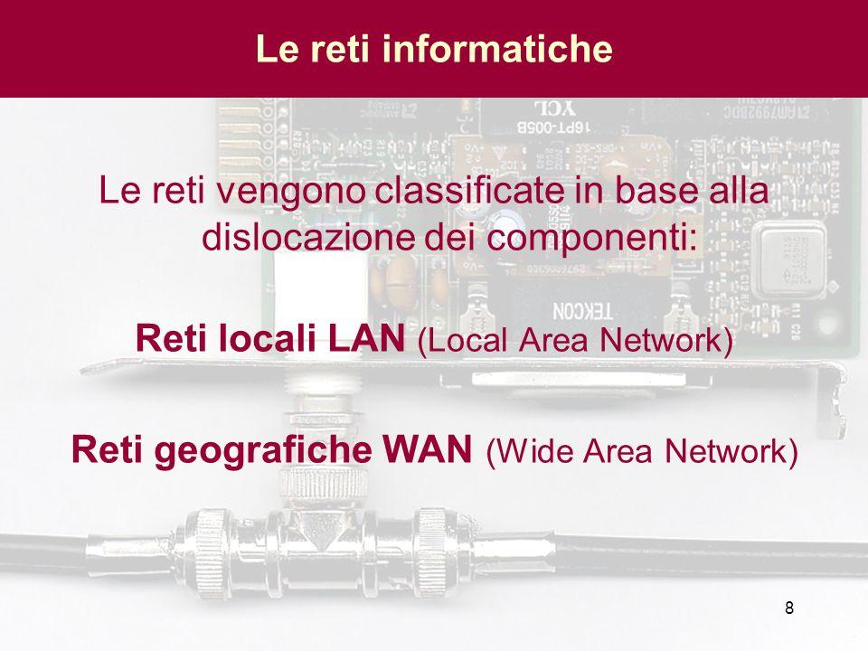 8 Le reti informatiche Le reti vengono classificate in base alla dislocazione dei componenti: Reti locali LAN (Local Area Network) Reti geografiche WA