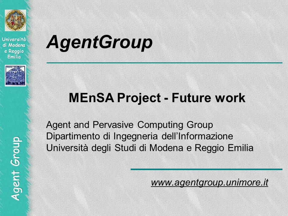AgentGroup MEnSA Project - Future work Agent and Pervasive Computing Group Dipartimento di Ingegneria dellInformazione Università degli Studi di Modena e Reggio Emilia www.agentgroup.unimore.it