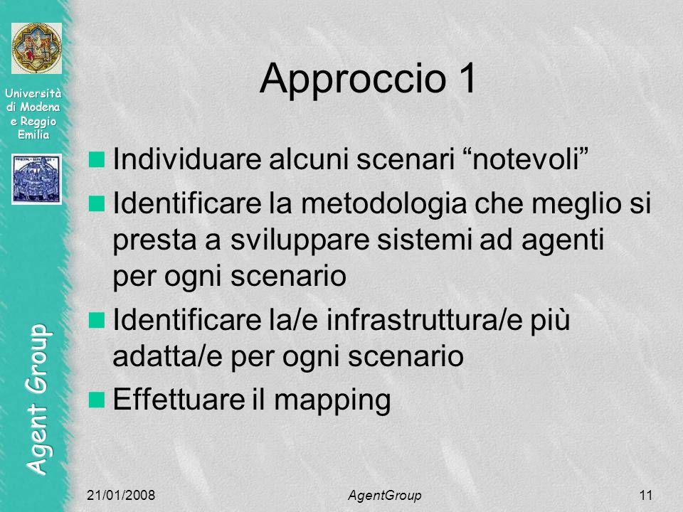 Approccio 1 Individuare alcuni scenari notevoli Identificare la metodologia che meglio si presta a sviluppare sistemi ad agenti per ogni scenario Identificare la/e infrastruttura/e più adatta/e per ogni scenario Effettuare il mapping 21/01/2008AgentGroup11