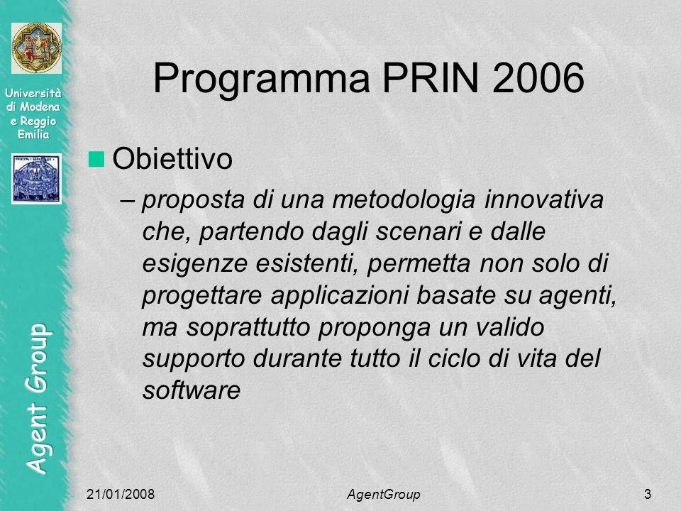 21/01/2008AgentGroup3 Programma PRIN 2006 Obiettivo –proposta di una metodologia innovativa che, partendo dagli scenari e dalle esigenze esistenti, permetta non solo di progettare applicazioni basate su agenti, ma soprattutto proponga un valido supporto durante tutto il ciclo di vita del software