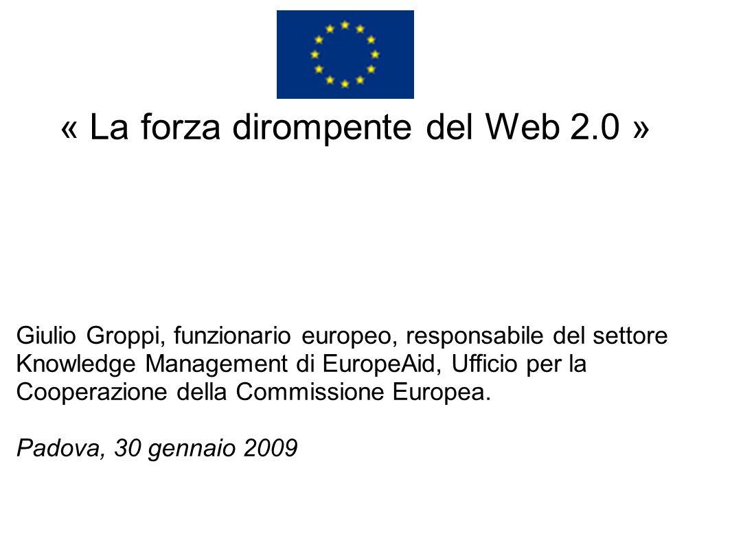 « La forza dirompente del Web 2.0 » Giulio Groppi, funzionario europeo, responsabile del settore Knowledge Management di EuropeAid, Ufficio per la Coo