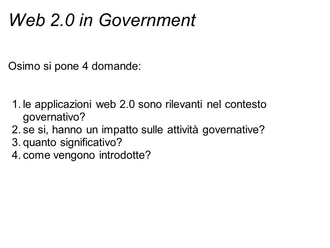 Web 2.0 in Government Osimo si pone 4 domande: 1.le applicazioni web 2.0 sono rilevanti nel contesto governativo? 2.se si, hanno un impatto sulle atti